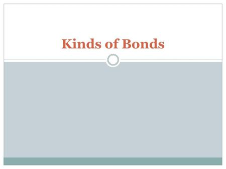 Kinds of Bonds. Chemical Bonds are formed when atoms gain, lose, or share electrons.