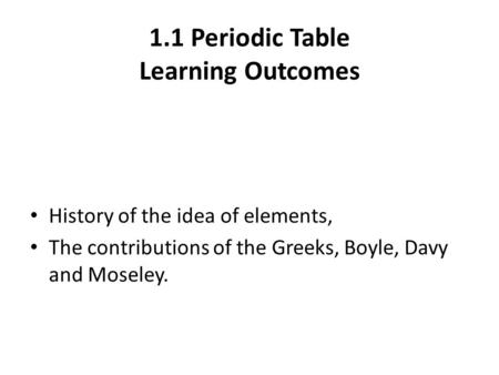 1.1 Periodic Table Learning Outcomes History of the idea of elements, The contributions of the Greeks, Boyle, Davy and Moseley.