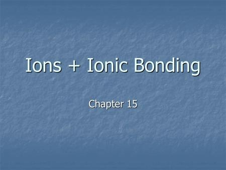 Ions + Ionic Bonding Chapter 15. Bonds in Proportion.