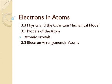 Electrons in Atoms 13.3 Physics and the Quantum Mechanical Model 13.1 Models of the Atom  Atomic orbitals 13.2 Electron Arrangement in Atoms.