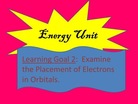 Energy Unit Learning Goal 2: Examine the Placement of Electrons in Orbitals.