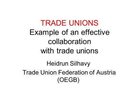 TRADE UNIONS Example of an effective collaboration with trade unions Heidrun Silhavy Trade Union Federation of Austria (OEGB)