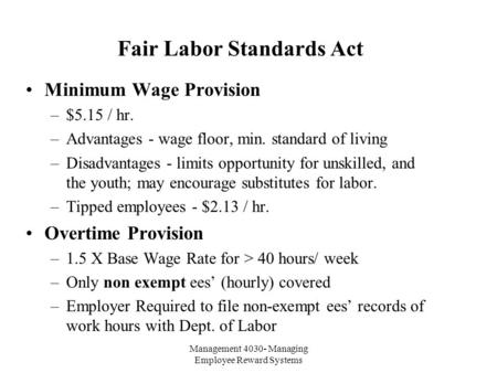 Management 4030- Managing Employee Reward Systems Fair Labor Standards Act Minimum Wage Provision –$5.15 / hr. –Advantages - wage floor, min. standard.