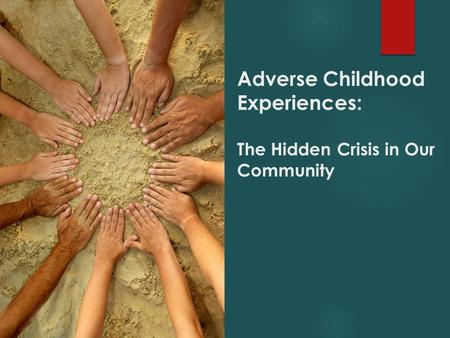 Adverse Childhood Experiences: The Hidden Crisis in Our Community.