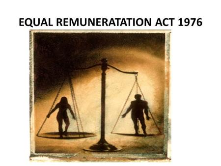 EQUAL REMUNERATATION ACT 1976. INTRODUCTION The principle of equal work to men and women worker has been gaining increasing acceptance all over the world.