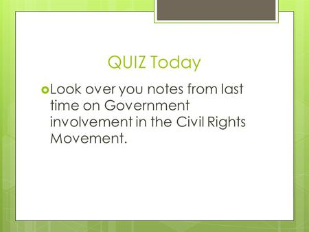 QUIZ Today  Look over you notes from last time on Government involvement in the Civil Rights Movement.