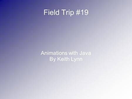 Field Trip #19 Animations with Java By Keith Lynn.