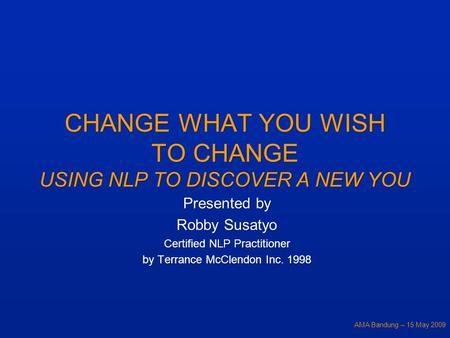 AMA Bandung – 15 May 2009 CHANGE WHAT YOU WISH TO CHANGE USING NLP TO DISCOVER A NEW YOU Presented by Robby Susatyo Certified NLP Practitioner by Terrance.
