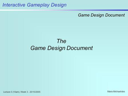 Interactive Gameplay Design Game Design Document Mario Michaelides Lecture 5 (10am), Week 3 - 20/10/2005 The Game Design Document.