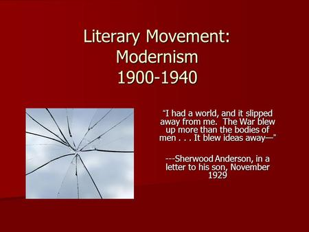 "Literary Movement: Modernism 1900-1940 ""I had a world, and it slipped away from me. The War blew up more than the bodies of men... It blew ideas away—"""