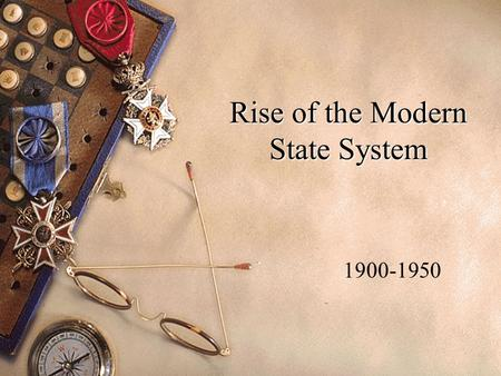 Rise of the Modern State System 1900-1950. Outline 1900 – early part of the cold war. Effects of WWI & Versailles Rise of the Soviet Union League of Nations.