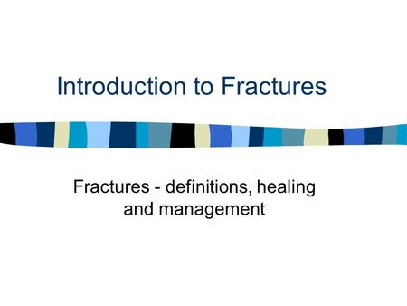 Introduction to Fractures Fractures - definitions, healing and management.