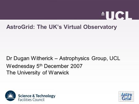 AstroGrid: The UK's Virtual Observatory Dr Dugan Witherick – Astrophysics Group, UCL Wednesday 5 th December 2007 The University of Warwick.