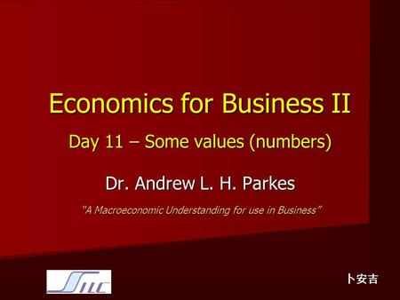 "Economics for Business II Day 11 – Some values (numbers) Dr. Andrew L. H. Parkes ""A Macroeconomic Understanding for use in Business"" 卜安吉."