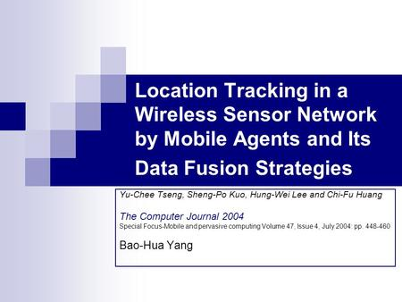 Location Tracking in a Wireless Sensor Network by Mobile Agents and Its Data Fusion Strategies Yu-Chee Tseng, Sheng-Po Kuo, Hung-Wei Lee and Chi-Fu Huang.