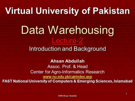DWH-Ahsan Abdullah 1 Data Warehousing Lecture-2 Introduction and Background Virtual University of Pakistan Ahsan Abdullah Assoc. Prof. & Head Center for.