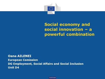 Social Europe Social economy and social innovation – a powerful combination Oana AILENEI European Comission DG Employment, Social Affairs and Social Inclusion.