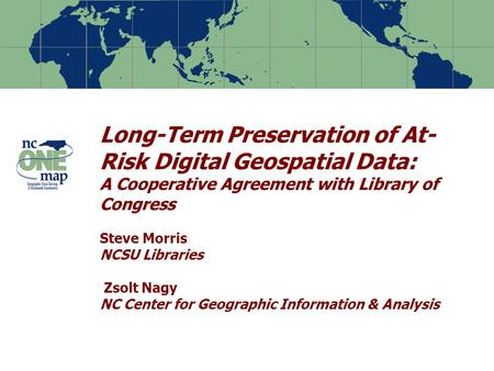 Long-Term Preservation of At- Risk Digital Geospatial Data: A Cooperative Agreement with Library of Congress Steve Morris NCSU Libraries Zsolt Nagy NC.