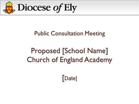 Public Consultation Meeting Proposed [School Name] Church of England Academy [ Date]