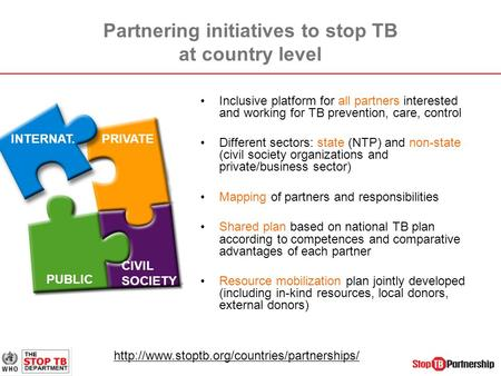 Partnering initiatives to stop TB at country level Inclusive platform for all partners interested and working for TB prevention, care, control Different.