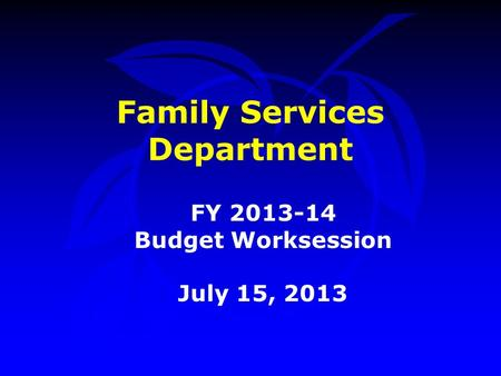 Family Services Department FY 2013-14 Budget Worksession July 15, 2013.