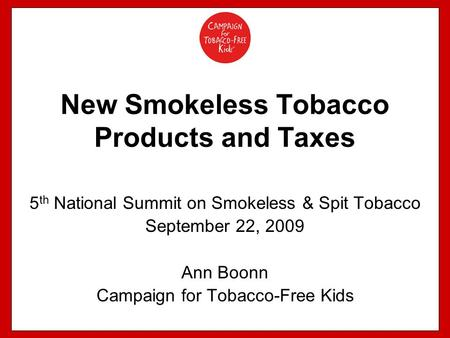 New Smokeless Tobacco Products and Taxes 5 th National Summit on Smokeless & Spit Tobacco September 22, 2009 Ann Boonn Campaign for Tobacco-Free Kids.