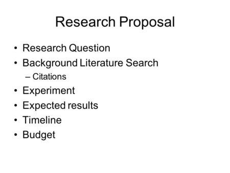 Research Proposal Research Question Background Literature Search –Citations Experiment Expected results Timeline Budget.