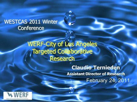 WESTCAS 2011 Winter Conference Claudio Ternieden Assistant Director of Research February 24, 2011 WERF-City of Los Angeles Targeted Collaborative Research.