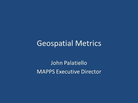 Geospatial Metrics John Palatiello MAPPS Executive Director.