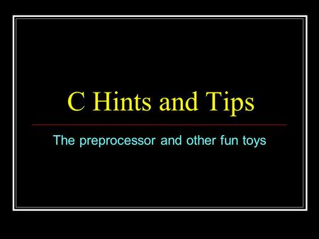 C Hints and Tips The preprocessor and other fun toys.