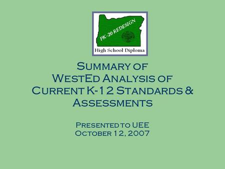 Summary of WestEd Analysis of Current K-12 Standards & Assessments Presented to UEE October 12, 2007.