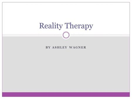 BY ASHLEY WAGNER Reality Therapy. Choice Theory Developed by William Glasser ( formerly control theory) as the basis for reality therapy Focuses on the.