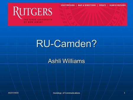 10/27/2015 Sociology of Communications 1 RU-Camden? Ashli Williams.