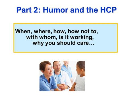When, where, how, how not to, with whom, is it working, why you should care… Part 2: Humor and the HCP.