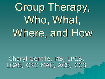 Group Therapy, Who, What, Where, and How Cheryl Gentile, MS, LPCS, LCAS, CRC-MAC, ACS, CCS.