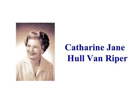 "Catharine Jane Hull Van Riper. Catharine Jane Hull, the daughter of an Iowa physician, was born on the evening of December 30, 1909. ""She entered the."