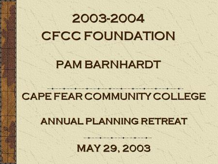 CAPE FEAR COMMUNITY COLLEGE annual planning retreat may 29, 2003 2003-2004 CFCC FOUNDATION PAM BARNHARDT.