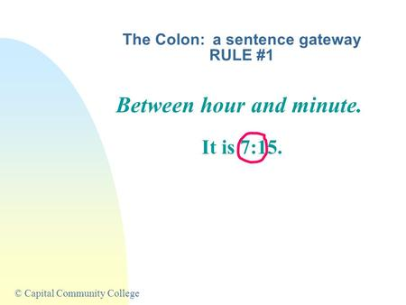 © Capital Community College The Colon: a sentence gateway RULE #1 Between hour and minute. It is 7:15.