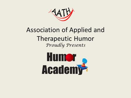 Association of Applied and Therapeutic Humor Proudly Presents.