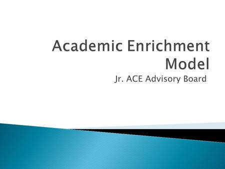Jr. ACE Advisory Board. 6th Grade Summer Institute Academic Enrichment 7 th Grade Academic Year College Readiness Retention Activities 7 th Grade Summer.