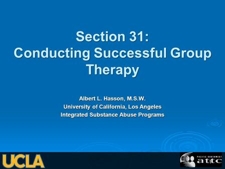 Section 31: Conducting Successful Group Therapy Albert L. Hasson, M.S.W. University of California, Los Angeles Integrated Substance Abuse Programs 1.