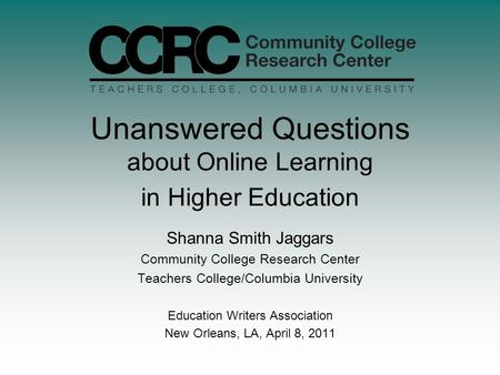 Unanswered Questions about Online Learning in Higher Education Shanna Smith Jaggars Community College Research Center Teachers College/Columbia University.