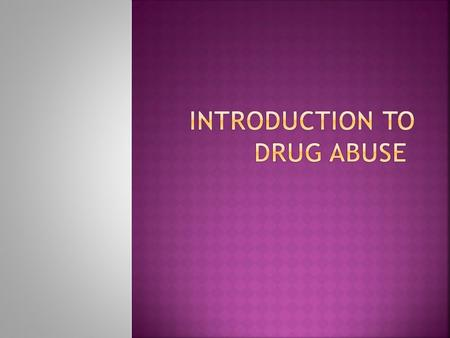  What is a drug?  A drug is any substance that when ingested into the body changes the way the organism functions.  Tolerance:  A stage of drug abuse.