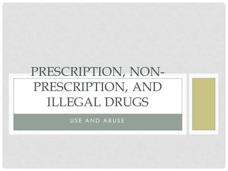 USE AND ABUSE PRESCRIPTION, NON- PRESCRIPTION, AND ILLEGAL DRUGS.
