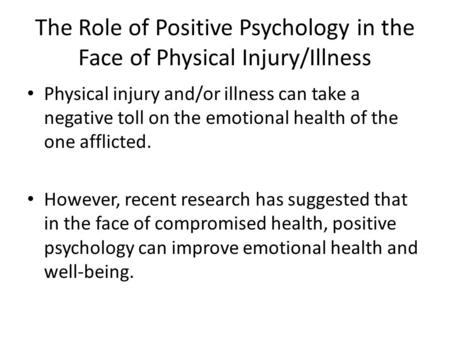 The Role of Positive Psychology in the Face of Physical Injury/Illness Physical injury and/or illness can take a negative toll on the emotional health.