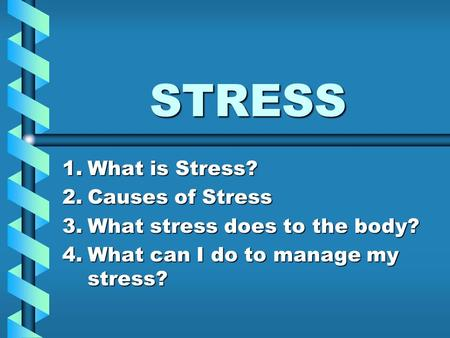 STRESS 1.What is Stress? 2.Causes of Stress 3.What stress does to the body? 4.What can I do to manage my stress?