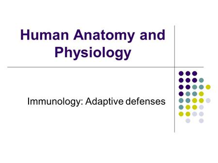 Human Anatomy and Physiology Immunology: Adaptive defenses.