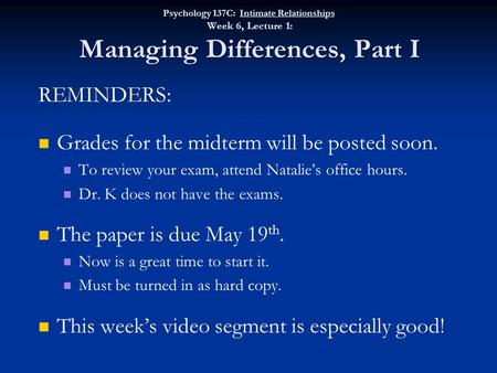 REMINDERS: Grades for the midterm will be posted soon. To review your exam, attend Natalie's office hours. Dr. K does not have the exams. The paper is.