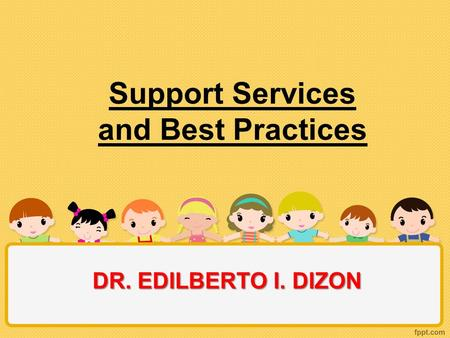 Support Services and Best Practices DR. EDILBERTO I. DIZON.