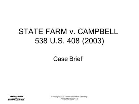 Copyright 2007 Thomson Delmar Learning. All Rights Reserved. STATE FARM v. CAMPBELL 538 U.S. 408 (2003) Case Brief.